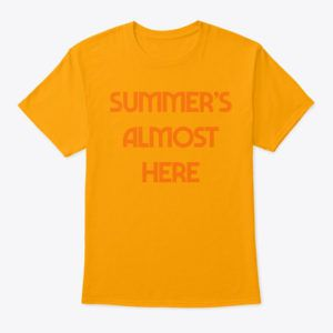 Summer's Almost Here T Shirt