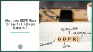 What Does GDPR Mean for You As A Network Marketer?