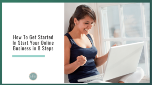 How To Get Started In Start Your Online Business in 8 Steps