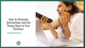 How to Eliminate Distractions and Get Things Done In Your Business